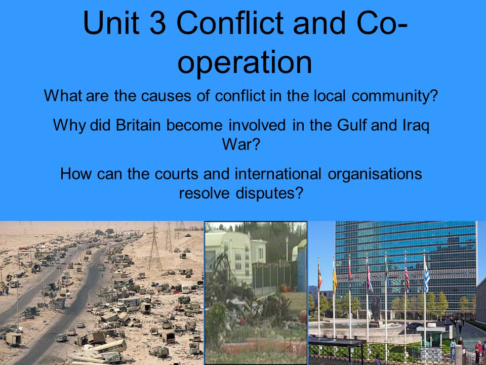 Unit 3 Conflict and Co- operation What are the causes of conflict in the local community? Why did Britain become involved in the Gulf and Iraq War? Ho