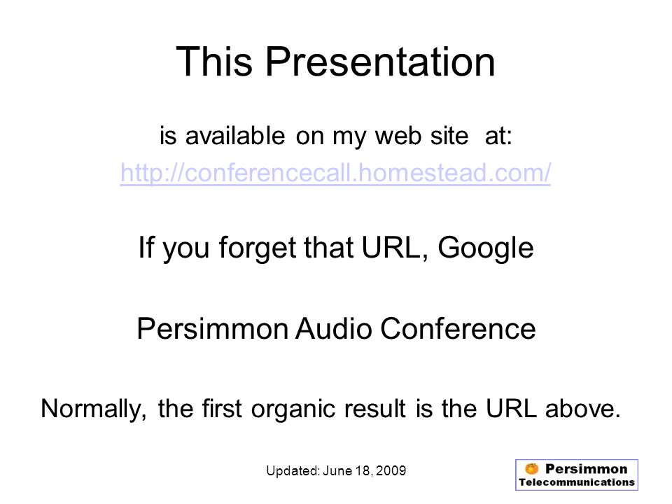 Updated: June 18, 2009 This Presentation is available on my web site at: http://conferencecall.homestead.com/ If you forget that URL, Google Persimmon Audio Conference Normally, the first organic result is the URL above.