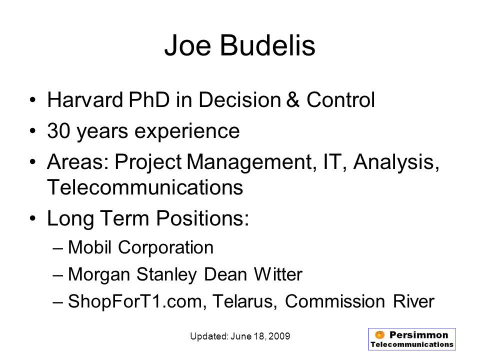 Updated: June 18, 2009 Joe Budelis Harvard PhD in Decision & Control 30 years experience Areas: Project Management, IT, Analysis, Telecommunications Long Term Positions: –Mobil Corporation –Morgan Stanley Dean Witter –ShopForT1.com, Telarus, Commission River