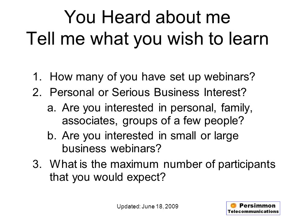 Updated: June 18, 2009 You Heard about me Tell me what you wish to learn 1.How many of you have set up webinars.