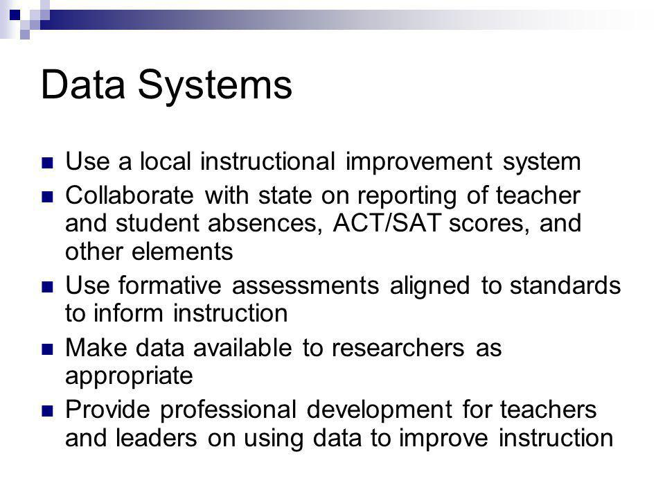 Data Systems Use a local instructional improvement system Collaborate with state on reporting of teacher and student absences, ACT/SAT scores, and other elements Use formative assessments aligned to standards to inform instruction Make data available to researchers as appropriate Provide professional development for teachers and leaders on using data to improve instruction