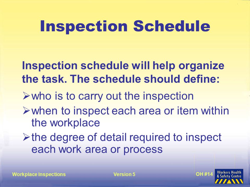 Workplace InspectionsVersion 5 OH #14 Inspection Schedule  who is to carry out the inspection  when to inspect each area or item within the workplace  the degree of detail required to inspect each work area or process Inspection schedule will help organize the task.