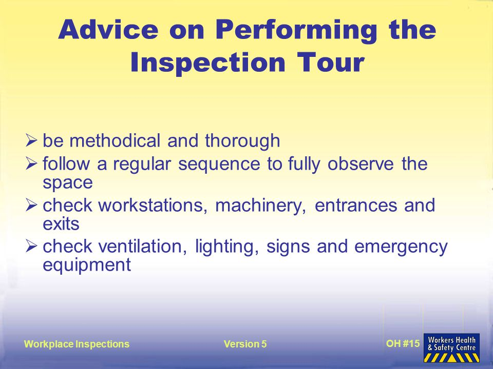 Workplace InspectionsVersion 5 OH #15 Advice on Performing the Inspection Tour  be methodical and thorough  follow a regular sequence to fully observe the space  check workstations, machinery, entrances and exits  check ventilation, lighting, signs and emergency equipment
