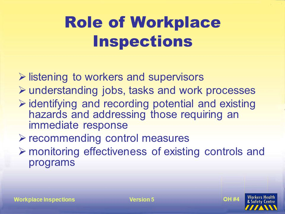 Workplace InspectionsVersion 5 OH #4 Role of Workplace Inspections  listening to workers and supervisors  understanding jobs, tasks and work processes  identifying and recording potential and existing hazards and addressing those requiring an immediate response  recommending control measures  monitoring effectiveness of existing controls and programs