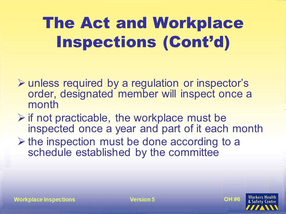 Workplace InspectionsVersion 5 OH #6 The Act and Workplace Inspections (Cont'd)  unless required by a regulation or inspector's order, designated member will inspect once a month  if not practicable, the workplace must be inspected once a year and part of it each month  the inspection must be done according to a schedule established by the committee