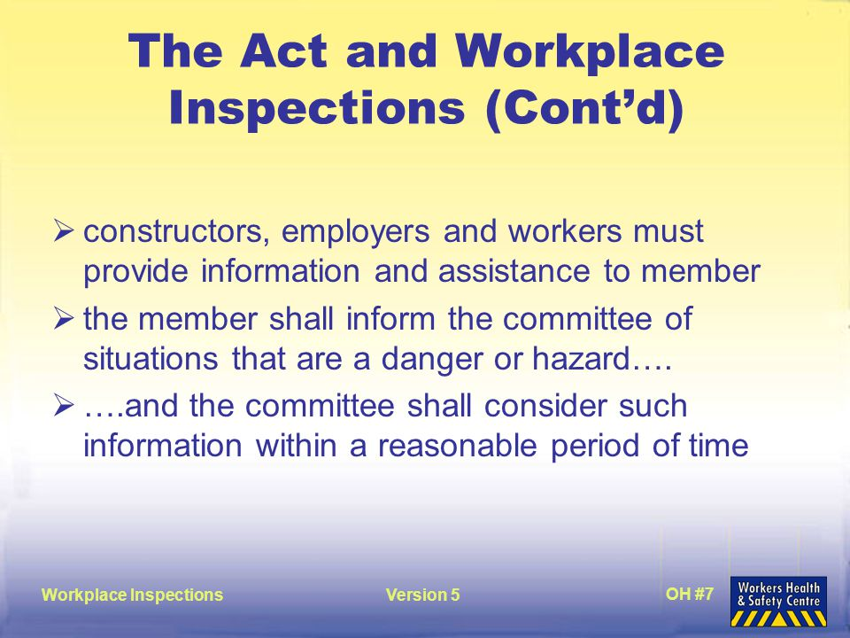 Workplace InspectionsVersion 5 OH #8 Duties of Employers in Regards to Inspections  must assist and cooperate with JHSC and representatives in carrying out their duties under the Act  includes giving the tools and information to perform inspections effectively  Act is silent as to time allowed to perform inspections  must give time to prepare for and attend meetings