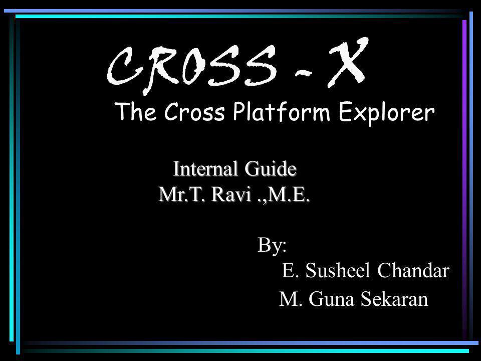 CROSS - X The Cross Platform Explorer By: E. Susheel Chandar M.