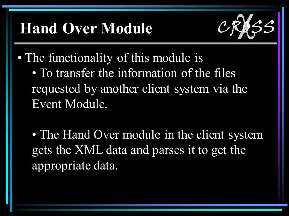 Hand Over Module The functionality of this module is To transfer the information of the files requested by another client system via the Event Module.