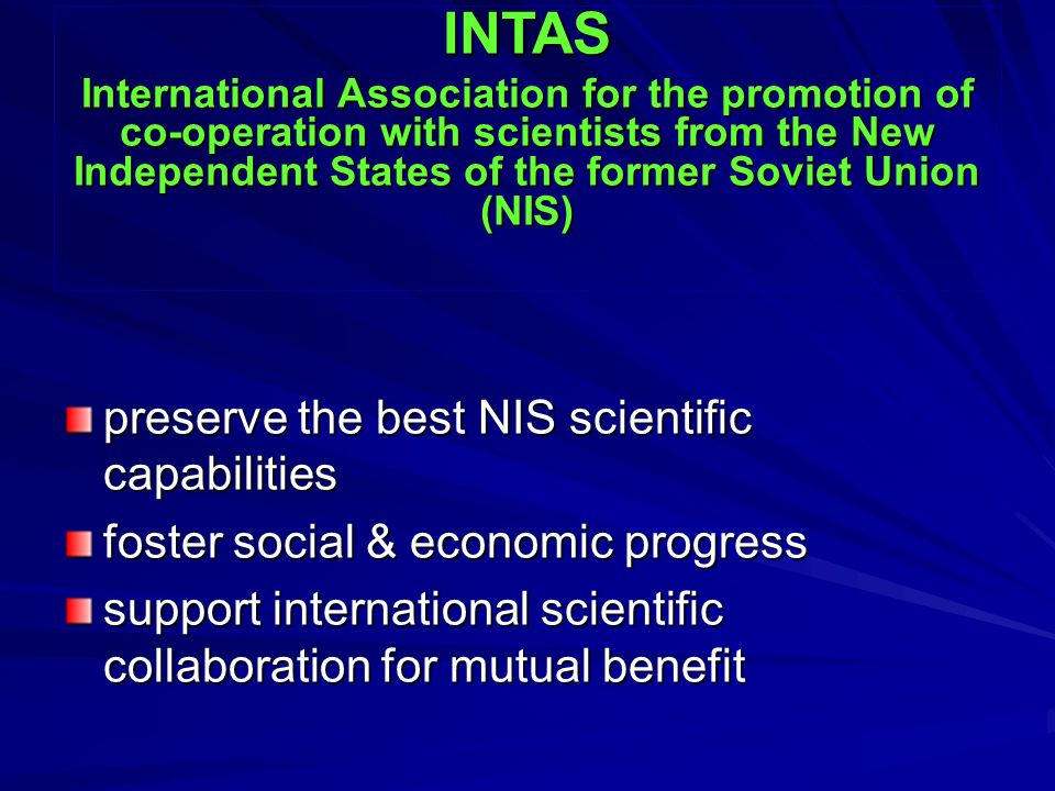 preserve the best NIS scientific capabilities foster social & economic progress support international scientific collaboration for mutual benefit INTAS International Association for the promotion of co-operation with scientists from the New Independent States of the former Soviet Union (NIS)