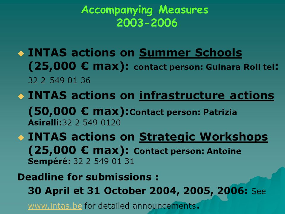  INTAS actions on Summer Schools (25,000 € max): contact person: Gulnara Roll tel : 32 2 549 01 36  INTAS actions on infrastructure actions (50,000 € max): Contact person: Patrizia Asirelli:32 2 549 0120  INTAS actions on Strategic Workshops (25,000 € max): Contact person: Antoine Sempéré: 32 2 549 01 31 Deadline for submissions : 30 April et 31 October 2004, 2005, 2006: See www.intas.be for detailed announcements.