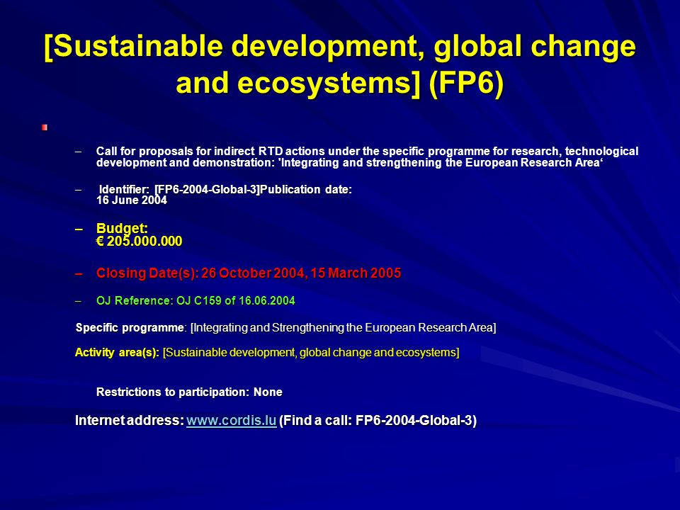 [Sustainable development, global change and ecosystems] (FP6) – –Call for proposals for indirect RTD actions under the specific programme for research, technological development and demonstration: Integrating and strengthening the European Research Area' – Identifier: [FP6-2004-Global-3]Publication date: 16 June 2004 –Budget: € 205.000.000 –Closing Date(s): 26 October 2004, 15 March 2005 –OJ Reference: OJ C159 of 16.06.2004 Specific programme: [Integrating and Strengthening the European Research Area] Activity area(s): [Sustainable development, global change and ecosystems] Restrictions to participation: None Internet address: www.cordis.lu (Find a call: FP6-2004-Global-3) www.cordis.lu
