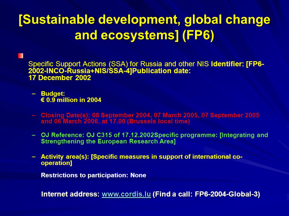 [Sustainable development, global change and ecosystems] (FP6) Specific Support Actions (SSA) for Russia and other NIS Identifier: [FP6- 2002-INCO-Russia+NIS/SSA-4]Publication date: 17 December 2002 – –Budget: € 0.9 million in 2004 – –Closing Date(s): 08 September 2004, 07 March 2005, 07 September 2005 and 06 March 2006, at 17.00 (Brussels local time) – –OJ Reference: OJ C315 of 17.12.2002Specific programme: [Integrating and Strengthening the European Research Area] – –Activity area(s): [Specific measures in support of international co- operation] Restrictions to participation: None Internet address: www.cordis.lu (Find a call: FP6-2004-Global-3) www.cordis.lu