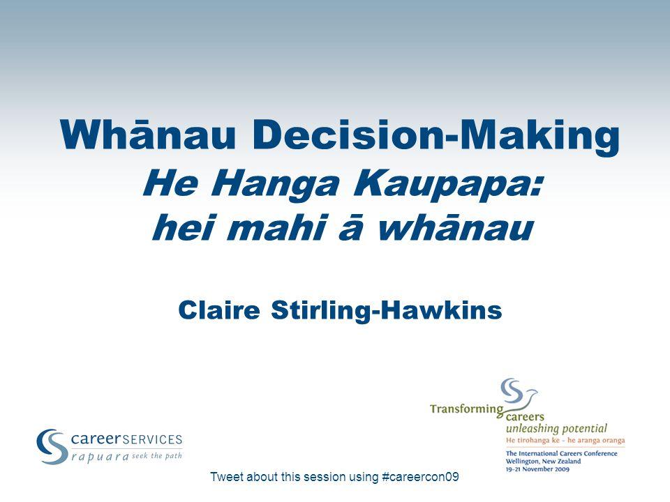Tweet about this session using #careercon09 Whānau Decision-Making He Hanga Kaupapa: hei mahi ā whānau Claire Stirling-Hawkins