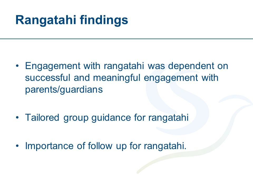 Rangatahi findings Engagement with rangatahi was dependent on successful and meaningful engagement with parents/guardians Tailored group guidance for