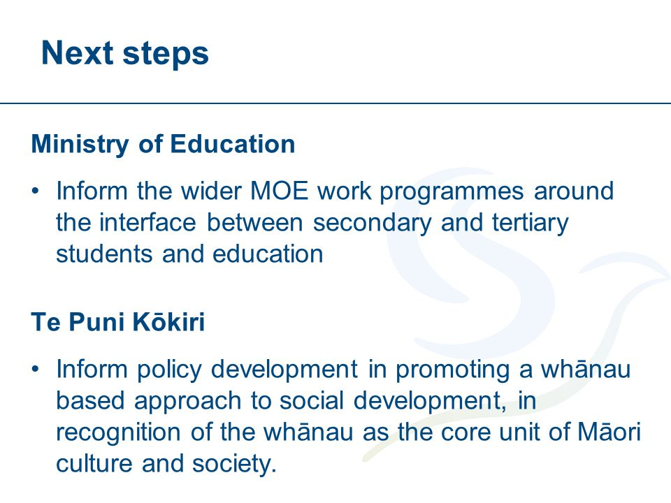 Next steps Ministry of Education Inform the wider MOE work programmes around the interface between secondary and tertiary students and education Te Puni Kōkiri Inform policy development in promoting a whānau based approach to social development, in recognition of the whānau as the core unit of Māori culture and society.
