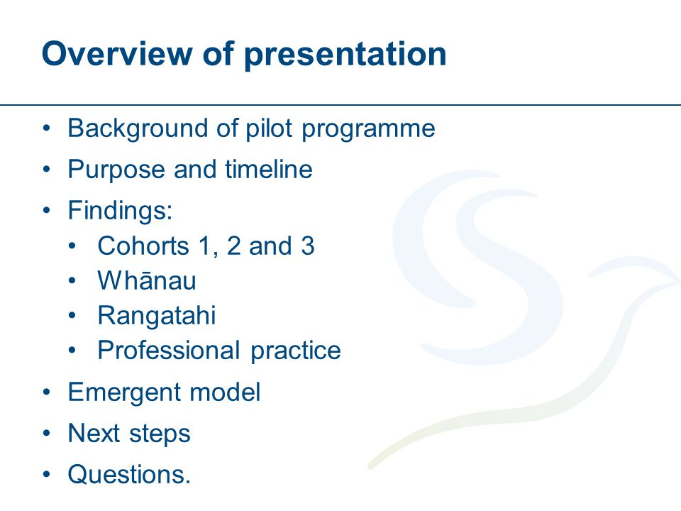 Overview of presentation Background of pilot programme Purpose and timeline Findings: Cohorts 1, 2 and 3 Whānau Rangatahi Professional practice Emergent model Next steps Questions.