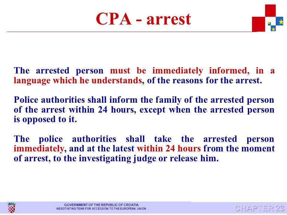 CPA - arrest Police authorities are entitled to arrest: any person against whom they execute a ruling for compulsory appearance, any person against whom a detention order is to be executed any person who is caught in the act of committing an offence subject to public prosecution, a person against whom there are grounds for suspicion of having committed an offence subject to public prosecution, if exist any grounds for ordering detention GOVERNMENT OF THE REPUBLIC OF CROATIA NEGOTIATING TEAM FOR ACCESSION TO THE EUROPEAN UNION