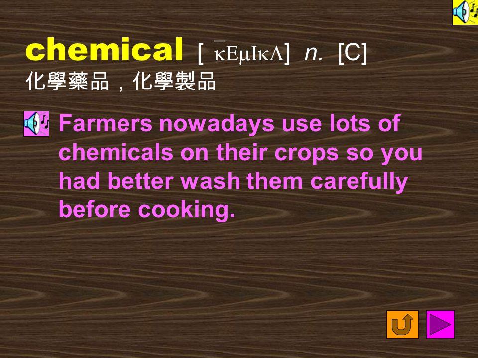 Words for Production 11. chemical [ `kEmIkL ] adj.