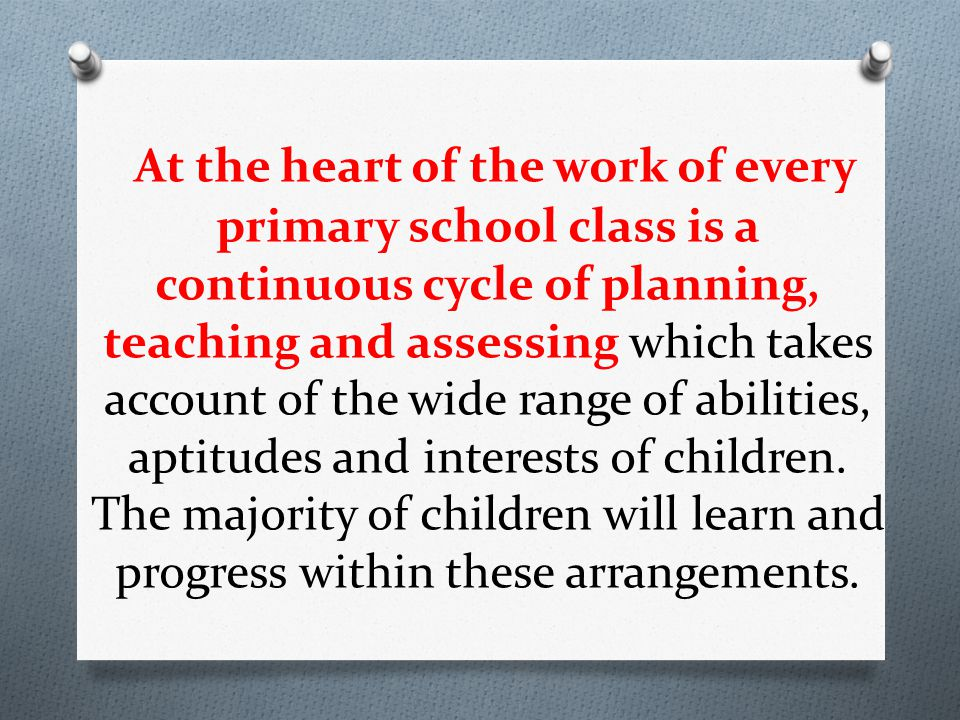At the heart of the work of every primary school class is a continuous cycle of planning, teaching and assessing which takes account of the wide range of abilities, aptitudes and interests of children.