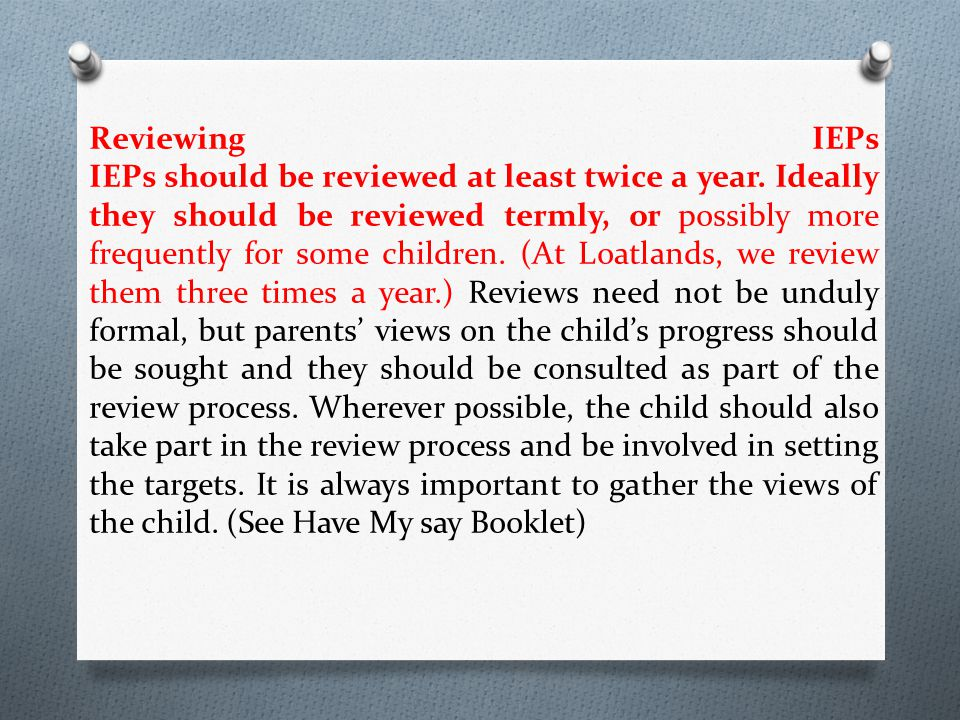 Reviewing IEPs IEPs should be reviewed at least twice a year. Ideally they should be reviewed termly, or possibly more frequently for some children. (