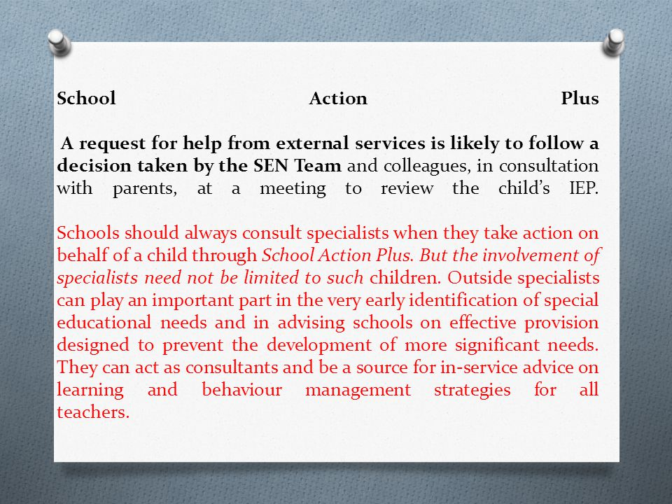 School Action Plus A request for help from external services is likely to follow a decision taken by the SEN Team and colleagues, in consultation with