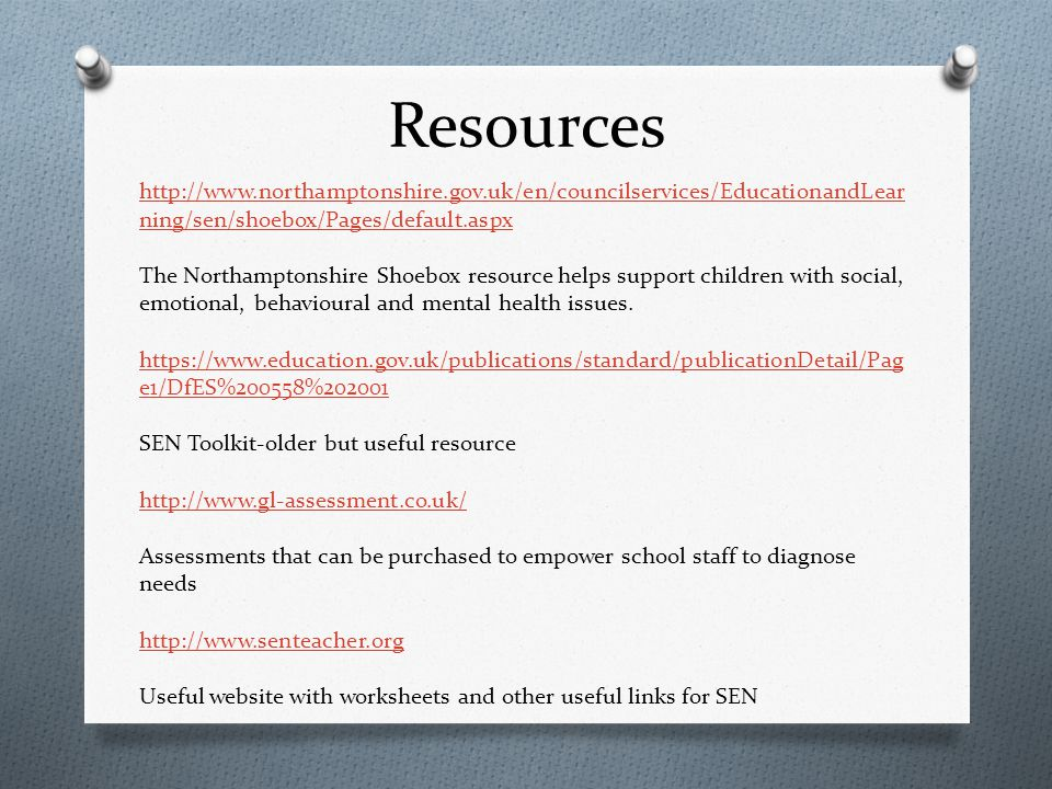 Resources http://www.northamptonshire.gov.uk/en/councilservices/EducationandLear ning/sen/shoebox/Pages/default.aspx The Northamptonshire Shoebox resource helps support children with social, emotional, behavioural and mental health issues.