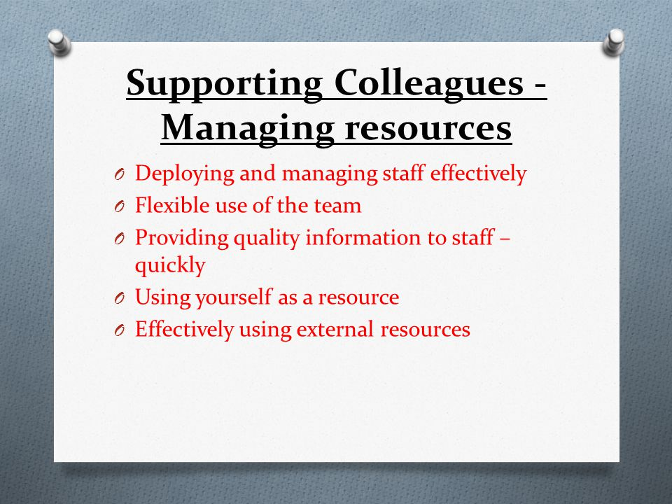 Supporting Colleagues - Managing resources O Deploying and managing staff effectively O Flexible use of the team O Providing quality information to staff – quickly O Using yourself as a resource O Effectively using external resources