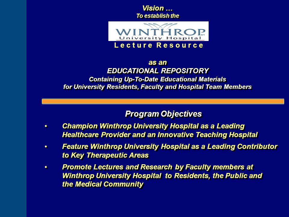 Vision … To establish the as an EDUCATIONAL REPOSITORY Containing Up-To-Date Educational Materials for University Residents, Faculty and Hospital Team Members Vision … To establish the as an EDUCATIONAL REPOSITORY Containing Up-To-Date Educational Materials for University Residents, Faculty and Hospital Team Members L e c t u r e R e s o u r c e Program Objectives Champion Winthrop University Hospital as a Leading Healthcare Provider and an Innovative Teaching HospitalChampion Winthrop University Hospital as a Leading Healthcare Provider and an Innovative Teaching Hospital Feature Winthrop University Hospital as a Leading Contributor to Key Therapeutic AreasFeature Winthrop University Hospital as a Leading Contributor to Key Therapeutic Areas Promote Lectures and Research by Faculty members at Winthrop University Hospital to Residents, the Public and the Medical CommunityPromote Lectures and Research by Faculty members at Winthrop University Hospital to Residents, the Public and the Medical Community Program Objectives Champion Winthrop University Hospital as a Leading Healthcare Provider and an Innovative Teaching HospitalChampion Winthrop University Hospital as a Leading Healthcare Provider and an Innovative Teaching Hospital Feature Winthrop University Hospital as a Leading Contributor to Key Therapeutic AreasFeature Winthrop University Hospital as a Leading Contributor to Key Therapeutic Areas Promote Lectures and Research by Faculty members at Winthrop University Hospital to Residents, the Public and the Medical CommunityPromote Lectures and Research by Faculty members at Winthrop University Hospital to Residents, the Public and the Medical Community