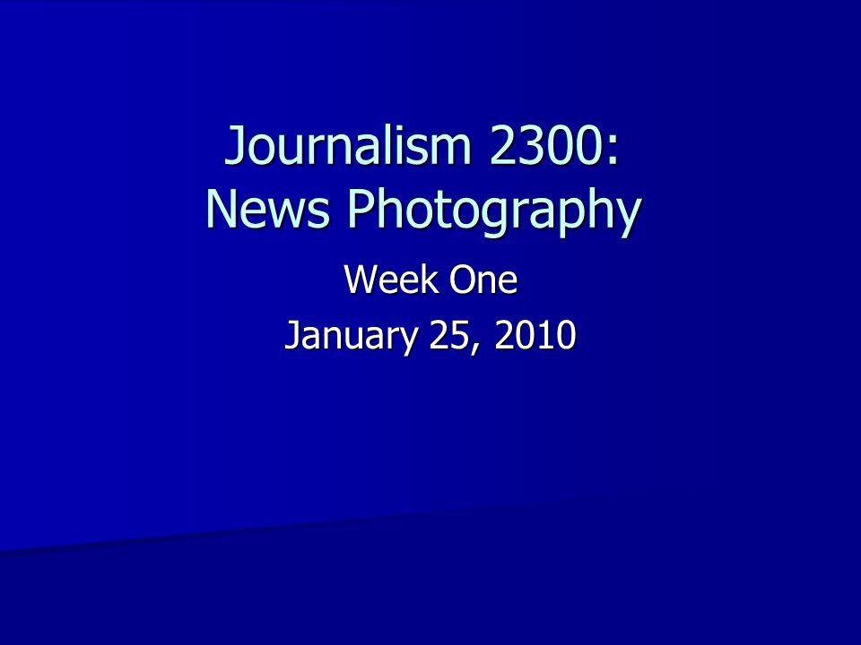 Journalism 2300: News Photography Week One January 25, 2010