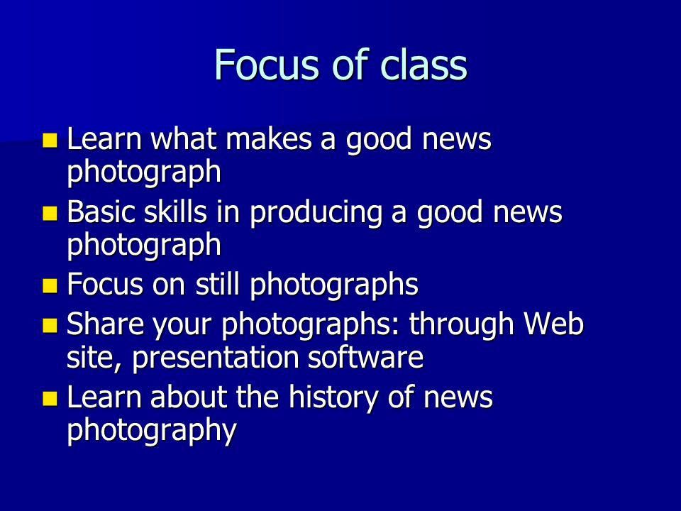 Focus of class Learn what makes a good news photograph Learn what makes a good news photograph Basic skills in producing a good news photograph Basic skills in producing a good news photograph Focus on still photographs Focus on still photographs Share your photographs: through Web site, presentation software Share your photographs: through Web site, presentation software Learn about the history of news photography Learn about the history of news photography