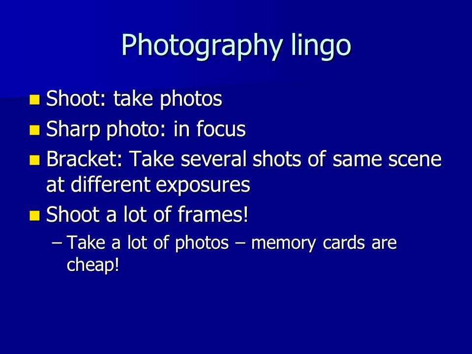 Photography lingo Shoot: take photos Shoot: take photos Sharp photo: in focus Sharp photo: in focus Bracket: Take several shots of same scene at different exposures Bracket: Take several shots of same scene at different exposures Shoot a lot of frames.