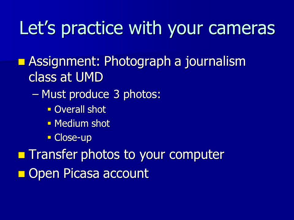 Let's practice with your cameras Assignment: Photograph a journalism class at UMD Assignment: Photograph a journalism class at UMD –Must produce 3 photos:  Overall shot  Medium shot  Close-up Transfer photos to your computer Transfer photos to your computer Open Picasa account Open Picasa account