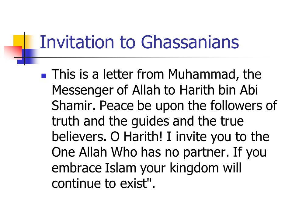 Invitation to Ghassanians This is a letter from Muhammad, the Messenger of Allah to Harith bin Abi Shamir. Peace be upon the followers of truth and th