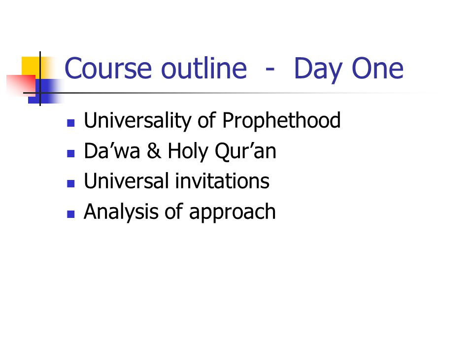 Course outline - Day One Universality of Prophethood Da'wa & Holy Qur'an Universal invitations Analysis of approach