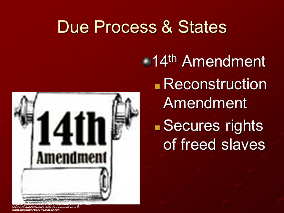 Due Process & States 14 th Amendment Reconstruction Amendment Reconstruction Amendment Secures rights of freed slaves Secures rights of freed slaves http://images.google.com/imgres imgurl=http://www.neilandsheri.com/i mages/14thamend1.gif&imgrefurl=http://www.neilandsheri.com/page2.ht ml&usg=__9SuQ4hMWj6WI3uiFKn_XOqpNiws=&h=190&w=216&sz=7& hl=en&start=69&tbnid=mrqD1lC5FXZdoM:&tbnh=94&tbnw=107&prev=/i mages%3Fq%3D14th%2Bamendment%26start%3D54%26ndsp%3D18%26 hl%3Den%26safe%3Dactive%26rls%3Dcom.microsoft:en-us:IE- SearchBox%26rlz%3D1I7GWYA%26sa%3DN