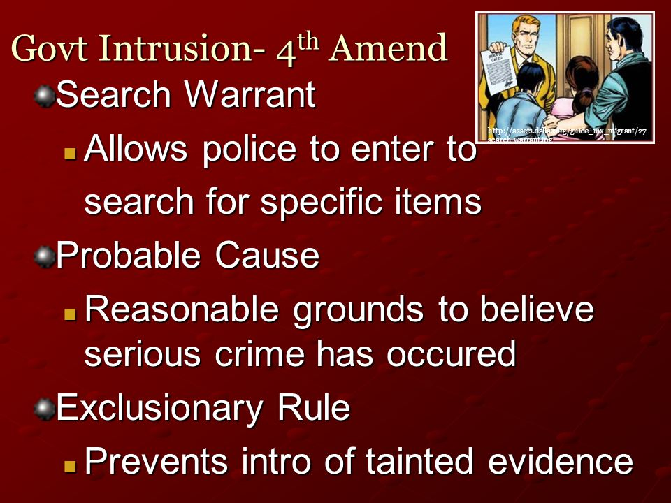 Govt Intrusion- 4 th Amend Search Warrant Allows police to enter to Allows police to enter to search for specific items search for specific items Probable Cause Reasonable grounds to believe serious crime has occured Reasonable grounds to believe serious crime has occured Exclusionary Rule Prevents intro of tainted evidence Prevents intro of tainted evidence http://assets.dallas.org/guide_mx_migrant/27- search-warrant.jpg