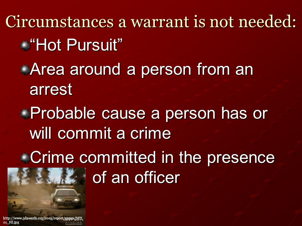 Circumstances a warrant is not needed: Hot Pursuit Area around a person from an arrest Probable cause a person has or will commit a crime Crime committed in the presence of an officer http://www.3dawards.org/2003/report/games/NFS 01_HI.jpg