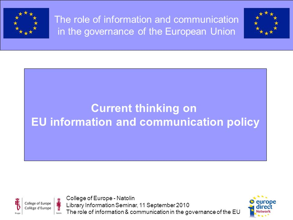 College of Europe - Natolin Library Information Seminar, 11 September 2010 The role of information & communication in the governance of the EU The role of information and communication in the governance of the European Union Current thinking on EU information and communication policy