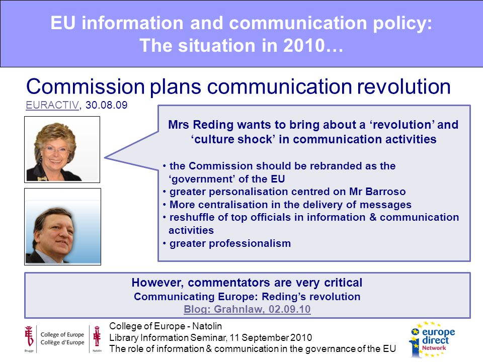College of Europe - Natolin Library Information Seminar, 11 September 2010 The role of information & communication in the governance of the EU EU information and communication policy: The situation in 2010… Commission plans communication revolution EURACTIV, 30.08.09 EURACTIV Mrs Reding wants to bring about a 'revolution' and 'culture shock' in communication activities the Commission should be rebranded as the 'government' of the EU greater personalisation centred on Mr Barroso More centralisation in the delivery of messages reshuffle of top officials in information & communication activities greater professionalism However, commentators are very critical Communicating Europe: Reding's revolution Blog: Grahnlaw, 02.09.10
