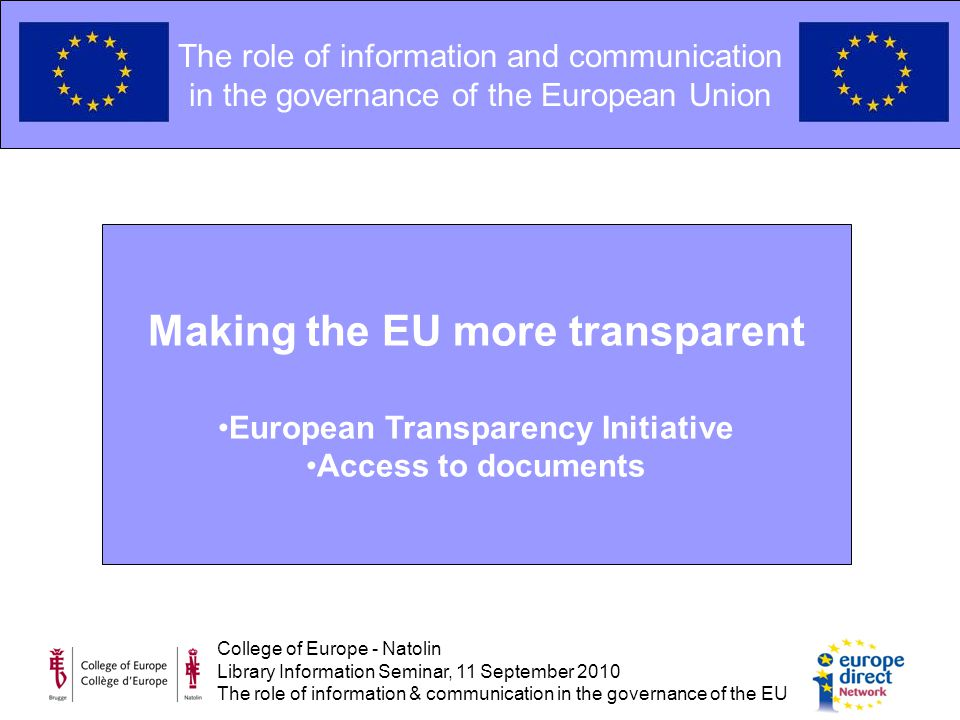 College of Europe - Natolin Library Information Seminar, 11 September 2010 The role of information & communication in the governance of the EU The role of information and communication in the governance of the European Union Making the EU more transparent European Transparency Initiative Access to documents