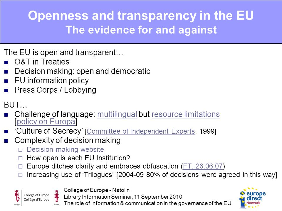 College of Europe - Natolin Library Information Seminar, 11 September 2010 The role of information & communication in the governance of the EU The EU is open and transparent… O&T in Treaties Decision making: open and democratic EU information policy Press Corps / Lobbying BUT… Challenge of language: multilingual but resource limitations [policy on Europa]multilingualresource limitationspolicy on Europa 'Culture of Secrecy' [Committee of Independent Experts, 1999]Committee of Independent Experts Complexity of decision making  Decision making website Decision making website  How open is each EU Institution.