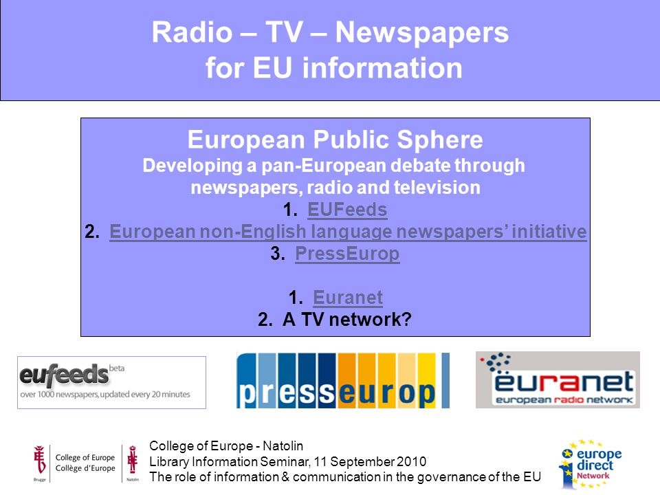 College of Europe - Natolin Library Information Seminar, 11 September 2010 The role of information & communication in the governance of the EU European Public Sphere Developing a pan-European debate through newspapers, radio and television 1.EUFeedsEUFeeds 2.European non-English language newspapers' initiativeEuropean non-English language newspapers' initiative 3.PressEuropPressEurop 1.EuranetEuranet 2.A TV network.
