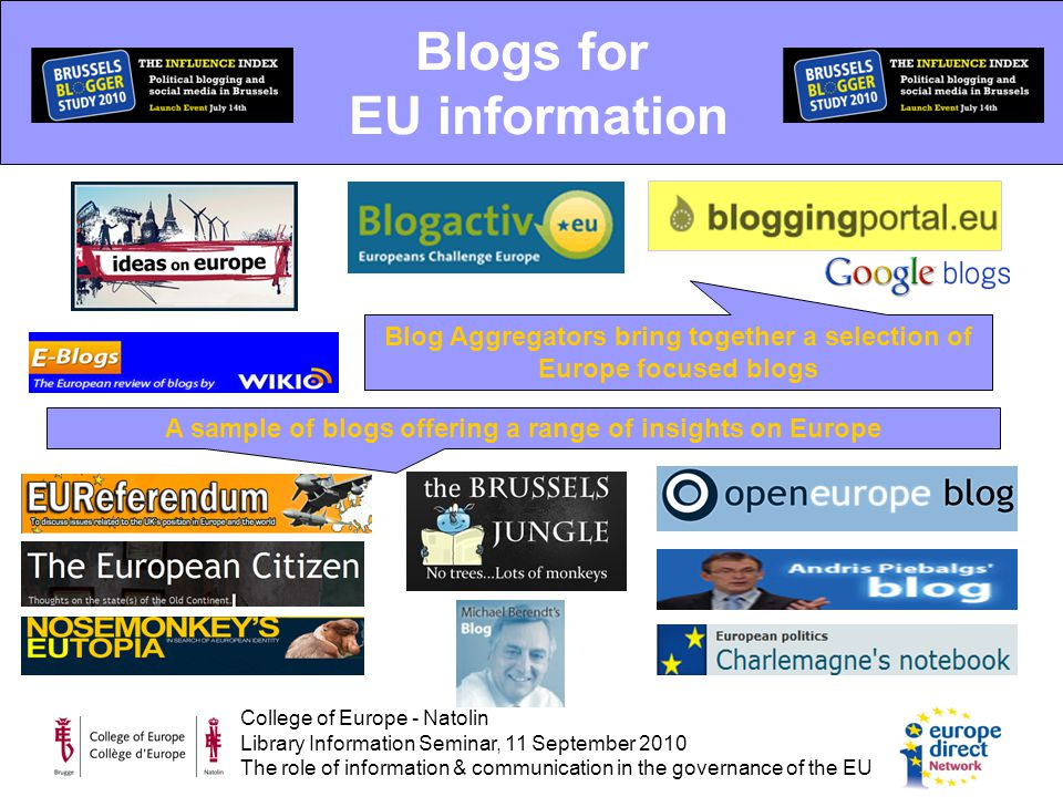 College of Europe - Natolin Library Information Seminar, 11 September 2010 The role of information & communication in the governance of the EU Blogs for EU information Blog Aggregators bring together a selection of Europe focused blogs A sample of blogs offering a range of insights on Europe