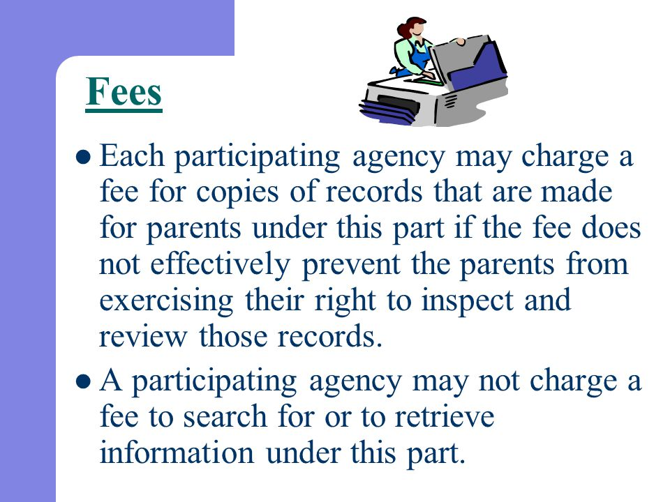 Fees Each participating agency may charge a fee for copies of records that are made for parents under this part if the fee does not effectively preven