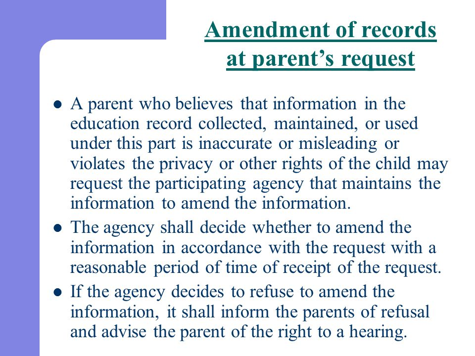 A parent who believes that information in the education record collected, maintained, or used under this part is inaccurate or misleading or violates