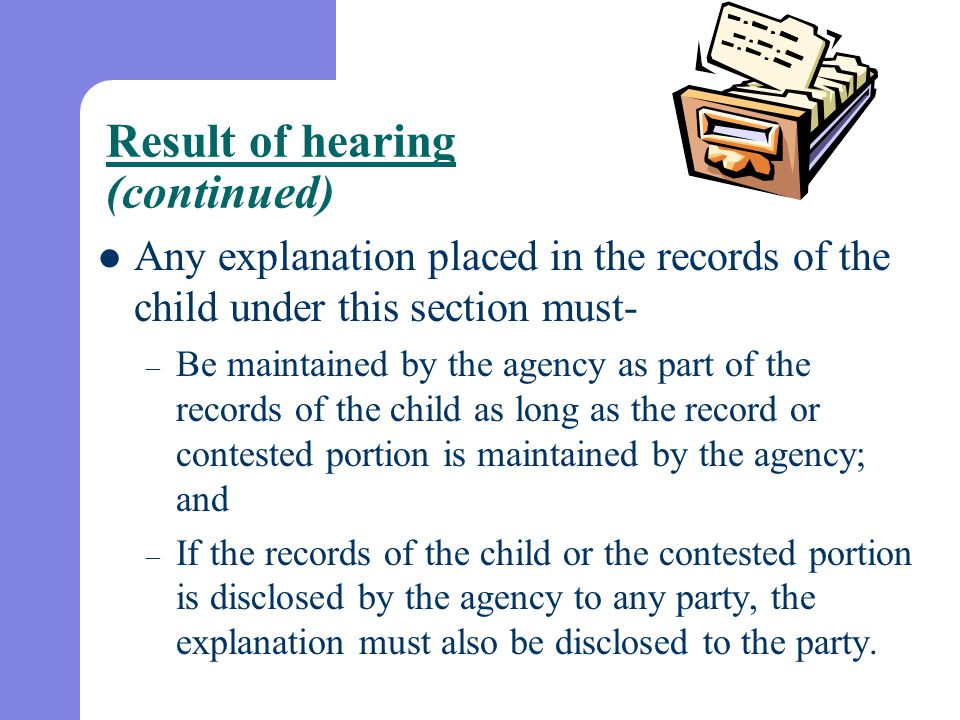 Result of hearing (continued) Any explanation placed in the records of the child under this section must- – Be maintained by the agency as part of the