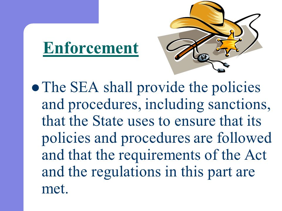 Enforcement The SEA shall provide the policies and procedures, including sanctions, that the State uses to ensure that its policies and procedures are