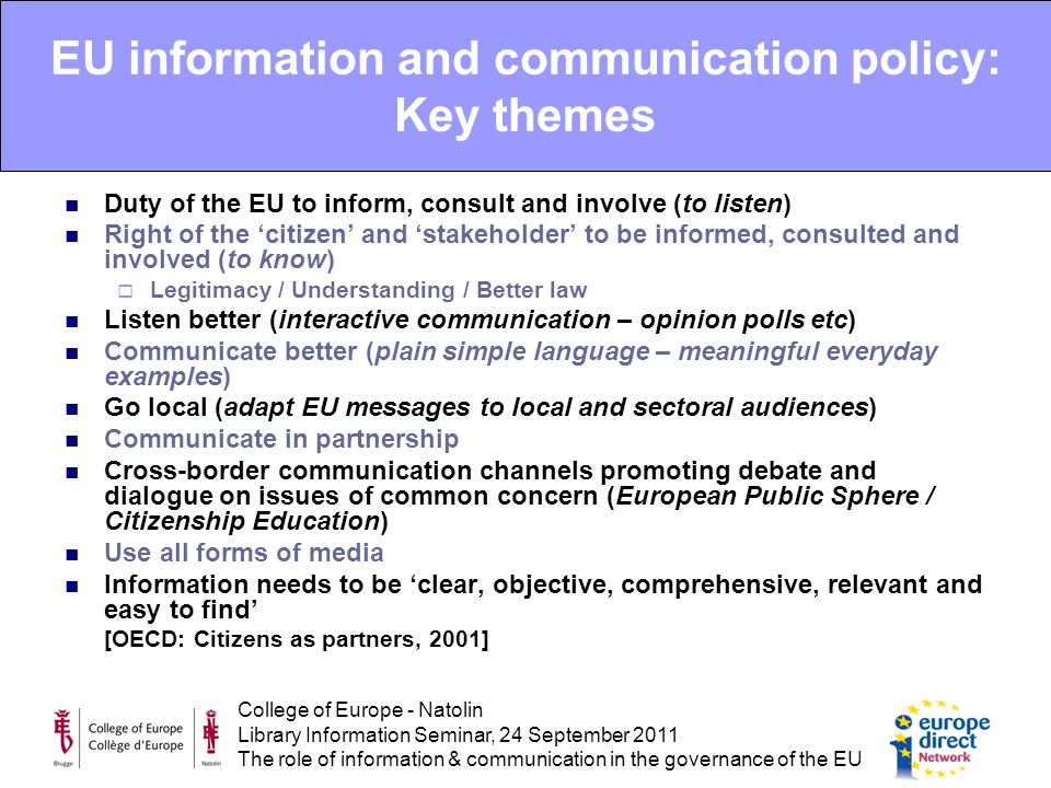 College of Europe - Natolin Library Information Seminar, 24 September 2011 The role of information & communication in the governance of the EU EU information and communication policy: Key themes Duty of the EU to inform, consult and involve (to listen) Right of the 'citizen' and 'stakeholder' to be informed, consulted and involved (to know)  Legitimacy / Understanding / Better law Listen better (interactive communication – opinion polls etc) Communicate better (plain simple language – meaningful everyday examples) Go local (adapt EU messages to local and sectoral audiences) Communicate in partnership Cross-border communication channels promoting debate and dialogue on issues of common concern (European Public Sphere / Citizenship Education) Use all forms of media Information needs to be 'clear, objective, comprehensive, relevant and easy to find' [OECD: Citizens as partners, 2001]