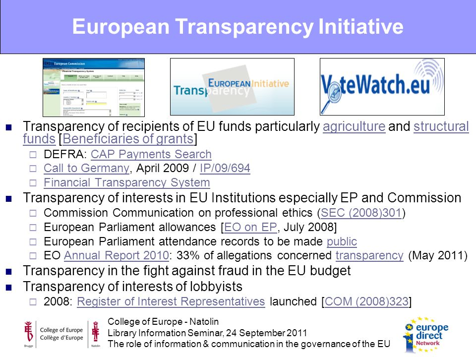 College of Europe - Natolin Library Information Seminar, 24 September 2011 The role of information & communication in the governance of the EU Transparency of recipients of EU funds particularly agriculture and structural funds [Beneficiaries of grants]agriculturestructural fundsBeneficiaries of grants  DEFRA: CAP Payments SearchCAP Payments Search  Call to Germany, April 2009 / IP/09/694 Call to GermanyIP/09/694  Financial Transparency System Financial Transparency System Transparency of interests in EU Institutions especially EP and Commission  Commission Communication on professional ethics (SEC (2008)301)SEC (2008)301  European Parliament allowances [EO on EP, July 2008]EO on EP  European Parliament attendance records to be made publicpublic  EO Annual Report 2010: 33% of allegations concerned transparency (May 2011)Annual Report 2010transparency Transparency in the fight against fraud in the EU budget Transparency of interests of lobbyists  2008: Register of Interest Representatives launched [COM (2008)323]Register of Interest RepresentativesCOM (2008)323 European Transparency Initiative