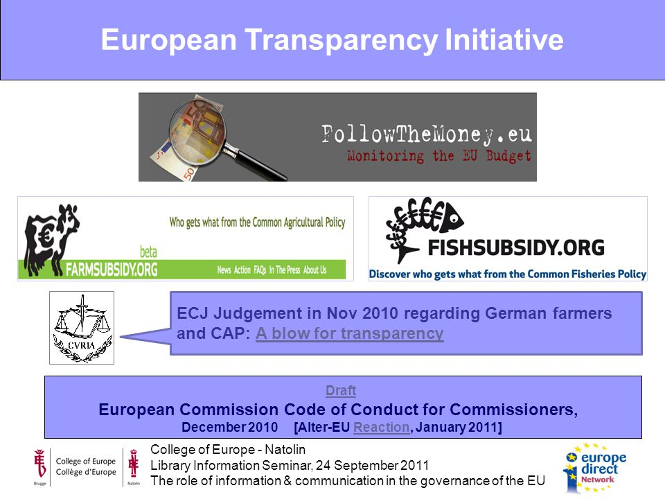 College of Europe - Natolin Library Information Seminar, 24 September 2011 The role of information & communication in the governance of the EU Draft European Commission Code of Conduct for Commissioners, December 2010 [Alter-EU Reaction, January 2011]Reaction European Transparency Initiative ECJ Judgement in Nov 2010 regarding German farmers and CAP: A blow for transparencyA blow for transparency